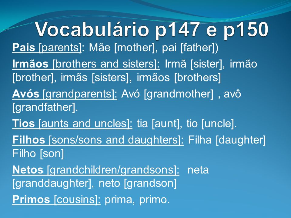 Vocabulário p147 e p150 Pais [parents]: Mãe [mother], pai [father])